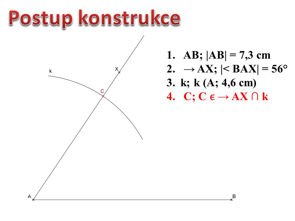 1.AB; |AB| = 7,3 cm 2. → AX; |< BAX| = 56° 3. k; k (A; 4,6 cm) 4. C; C → AX ∩ k 5. Δ ABC