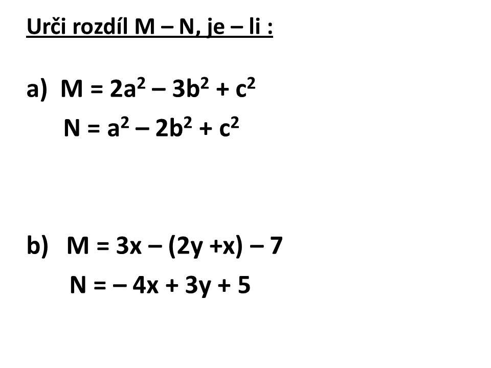 Urči rozdíl M – N, je – li : a) M = 2a 2 – 3b 2 + c 2 N = a 2 – 2b 2 + c 2 b) M = 3x – (2y +x) – 7 N = – 4x + 3y + 5