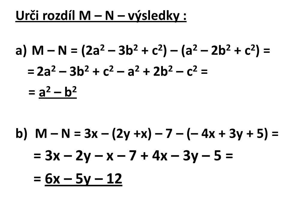 Urči rozdíl M – N – výsledky : a)M – N = (2a 2 – 3b 2 + c 2 ) – (a 2 – 2b 2 + c 2 ) = = 2a 2 – 3b 2 + c 2 – a 2 + 2b 2 – c 2 = = a 2 – b 2 b) M – N = 3x – (2y +x) – 7 – (– 4x + 3y + 5) = = 3x – 2y – x – 7 + 4x – 3y – 5 = = 6x – 5y – 12