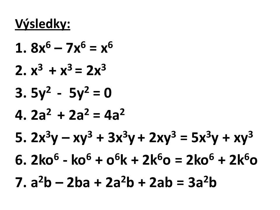 Výsledky: 1.8x 6 – 7x 6 = x 6 2.x 3 + x 3 = 2x 3 3.5y 2 - 5y 2 = 0 4.2a 2 + 2a 2 = 4a 2 5.2x 3 y – xy 3 + 3x 3 y + 2xy 3 = 5x 3 y + xy 3 6.2ko 6 - ko 6 + o 6 k + 2k 6 o = 2ko 6 + 2k 6 o 7.a 2 b – 2ba + 2a 2 b + 2ab = 3a 2 b