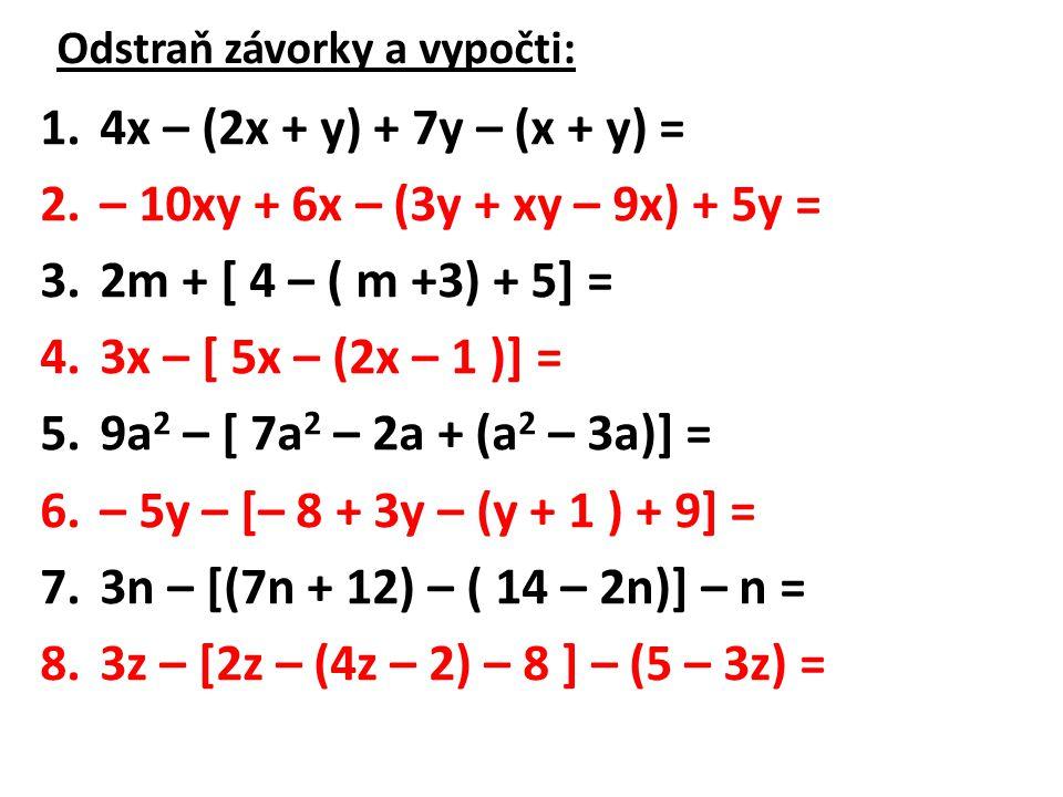 Výsledky: 1.4x – (2x + y) + 7y – (x + y) = 2.– 10xy + 6x – (3y + xy – 9x) + 5y = 3.2m + [ 4 – ( m +3) + 5] = 4.3x – [ 5x – (2x – 1 )] = 5.9a 2 – [ 7a 2 – 2a + (a 2 – 3a)] = 6.– 5y – [– 8 + 3y – (y + 1 ) + 9] = 7.3n – [(7n + 12) – ( 14 – 2n)] – n = 8.3z – [2z – (4z – 2) – 8 ] – (5 – 3z) =