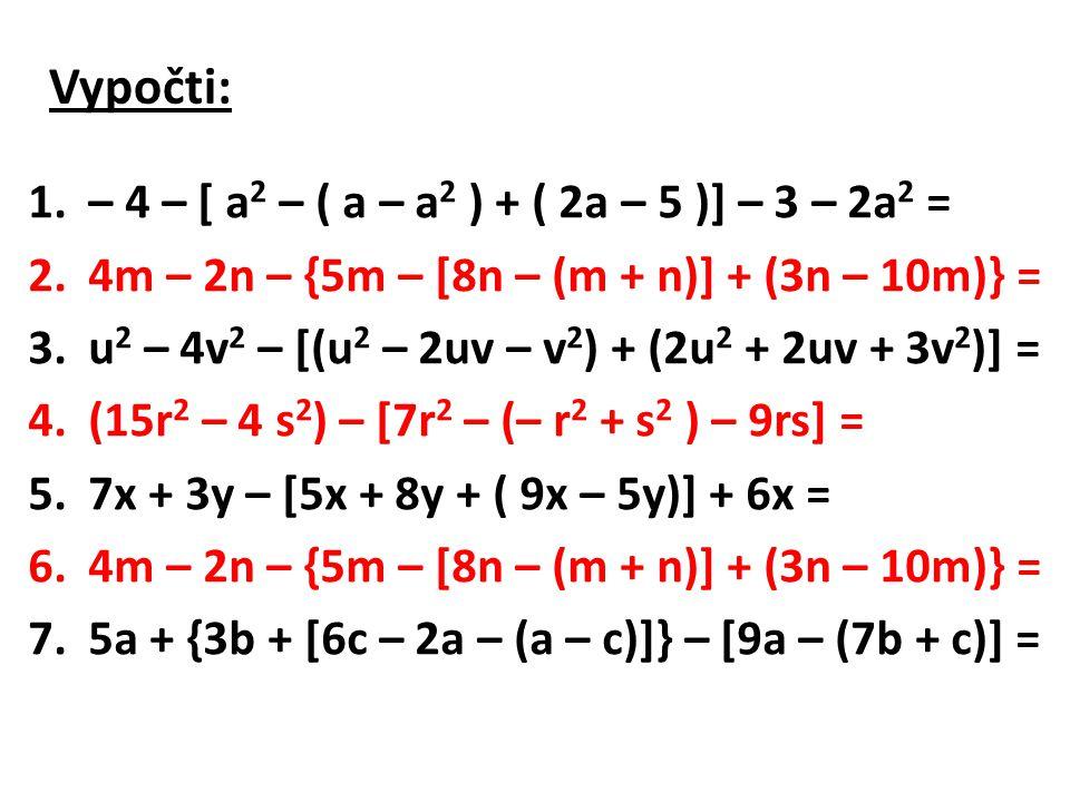 Vypočti: 1.– 4 – [ a 2 – ( a – a 2 ) + ( 2a – 5 )] – 3 – 2a 2 = 2.4m – 2n – {5m – [8n – (m + n)] + (3n – 10m)} = 3.u 2 – 4v 2 – [(u 2 – 2uv – v 2 ) + (2u 2 + 2uv + 3v 2 )] = 4.(15r 2 – 4 s 2 ) – [7r 2 – (– r 2 + s 2 ) – 9rs] = 5.7x + 3y – [5x + 8y + ( 9x – 5y)] + 6x = 6.4m – 2n – {5m – [8n – (m + n)] + (3n – 10m)} = 7.5a + {3b + [6c – 2a – (a – c)]} – [9a – (7b + c)] =
