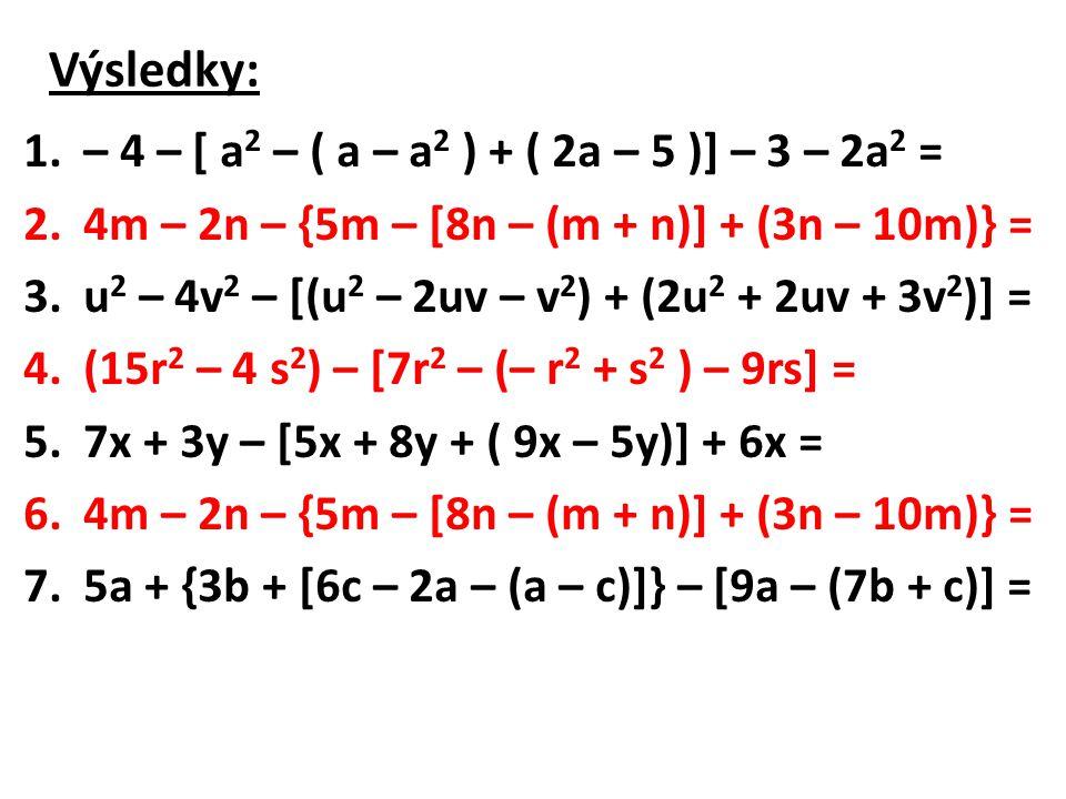 Výsledky: 1.– 4 – [ a 2 – ( a – a 2 ) + ( 2a – 5 )] – 3 – 2a 2 = 2.4m – 2n – {5m – [8n – (m + n)] + (3n – 10m)} = 3.u 2 – 4v 2 – [(u 2 – 2uv – v 2 ) + (2u 2 + 2uv + 3v 2 )] = 4.(15r 2 – 4 s 2 ) – [7r 2 – (– r 2 + s 2 ) – 9rs] = 5.7x + 3y – [5x + 8y + ( 9x – 5y)] + 6x = 6.4m – 2n – {5m – [8n – (m + n)] + (3n – 10m)} = 7.5a + {3b + [6c – 2a – (a – c)]} – [9a – (7b + c)] =