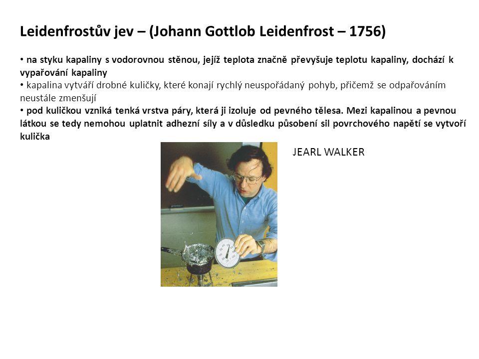 Leidenfrostův jev – (Johann Gottlob Leidenfrost – 1756) • na styku kapaliny s vodorovnou stěnou, jejíž teplota značně převyšuje teplotu kapaliny, dochází k vypařování kapaliny • kapalina vytváří drobné kuličky, které konají rychlý neuspořádaný pohyb, přičemž se odpařováním neustále zmenšují • pod kuličkou vzniká tenká vrstva páry, která ji izoluje od pevného tělesa.