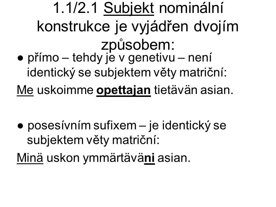 1.1/2.1 Subjekt nominální konstrukce je vyjádřen dvojím způsobem: ● přímo – tehdy je v genetivu – není identický se subjektem věty matriční: Me uskoimme opettajan tietävän asian.