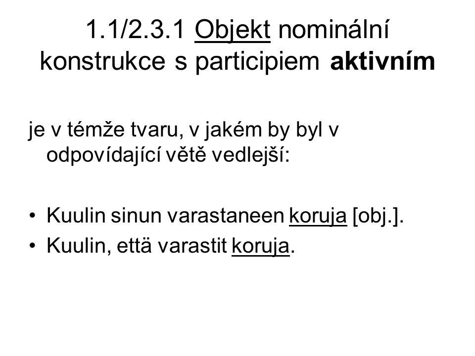 1.1/2.3.1 Objekt nominální konstrukce s participiem aktivním je v témže tvaru, v jakém by byl v odpovídající větě vedlejší: •Kuulin sinun varastaneen koruja [obj.].