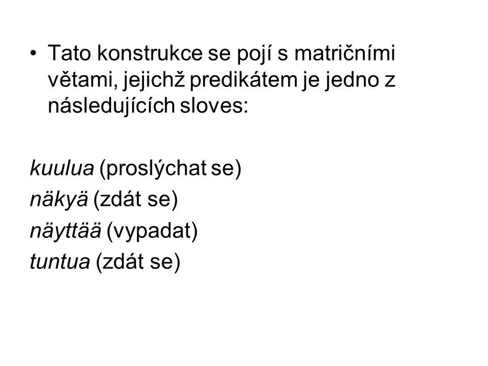 •Tato konstrukce se pojí s matričními větami, jejichž predikátem je jedno z následujících sloves: kuulua (proslýchat se) näkyä (zdát se) näyttää (vypadat) tuntua (zdát se)