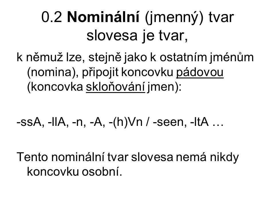 0.2 Nominální (jmenný) tvar slovesa je tvar, k němuž lze, stejně jako k ostatním jménům (nomina), připojit koncovku pádovou (koncovka skloňování jmen): -ssA, -llA, -n, -A, -(h)Vn / -seen, -ltA … Tento nominální tvar slovesa nemá nikdy koncovku osobní.
