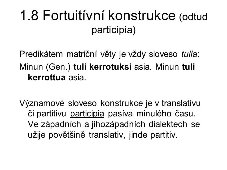 1.8 Fortuitívní konstrukce (odtud participia) Predikátem matriční věty je vždy sloveso tulla: Minun (Gen.) tuli kerrotuksi asia.