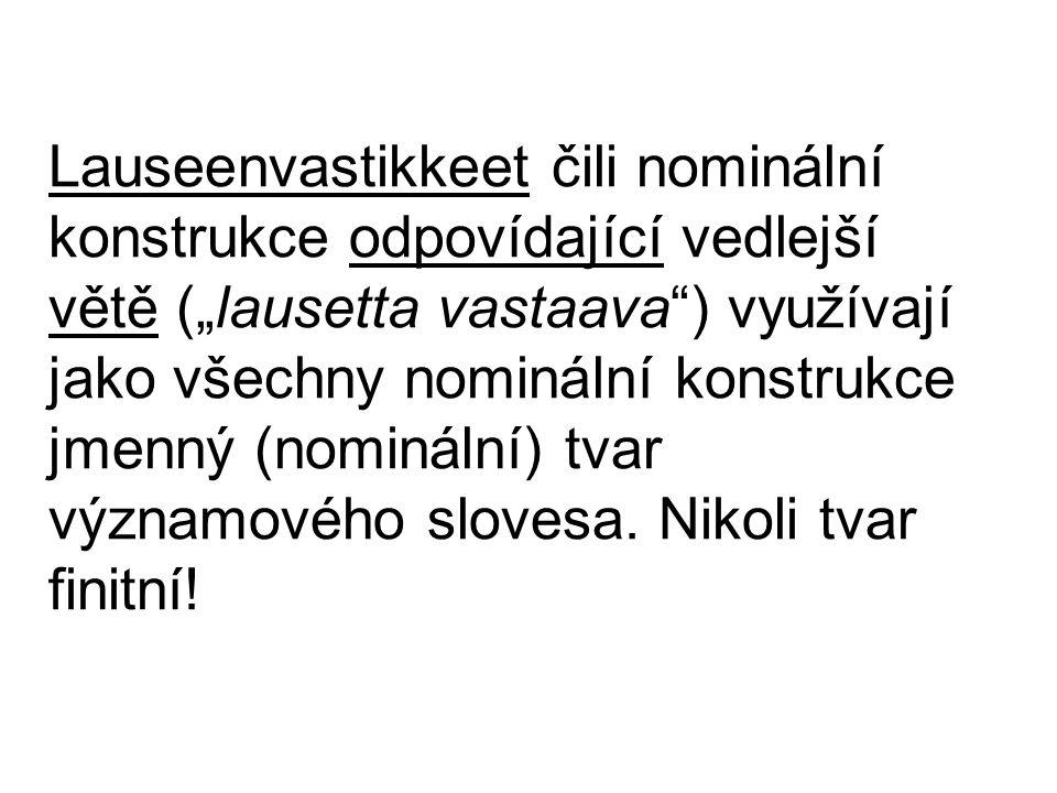"""Lauseenvastikkeet čili nominální konstrukce odpovídající vedlejší větě (""""lausetta vastaava ) využívají jako všechny nominální konstrukce jmenný (nominální) tvar významového slovesa."""