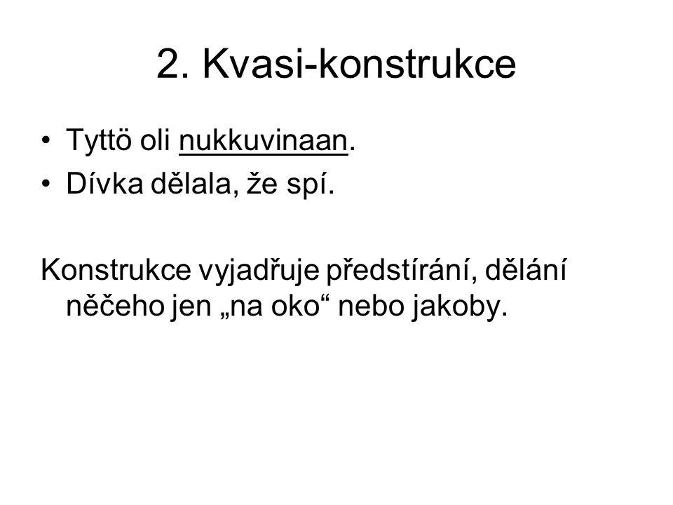 2. Kvasi-konstrukce •Tyttö oli nukkuvinaan. •Dívka dělala, že spí.