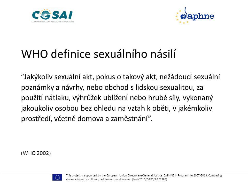WHO definice sexuálního násilí Jakýkoliv sexuální akt, pokus o takový akt, nežádoucí sexuální poznámky a návrhy, nebo obchod s lidskou sexualitou, za použití nátlaku, výhrůžek ublížení nebo hrubé síly, vykonaný jakoukoliv osobou bez ohledu na vztah k oběti, v jakémkoliv prostředí, včetně domova a zaměstnání .