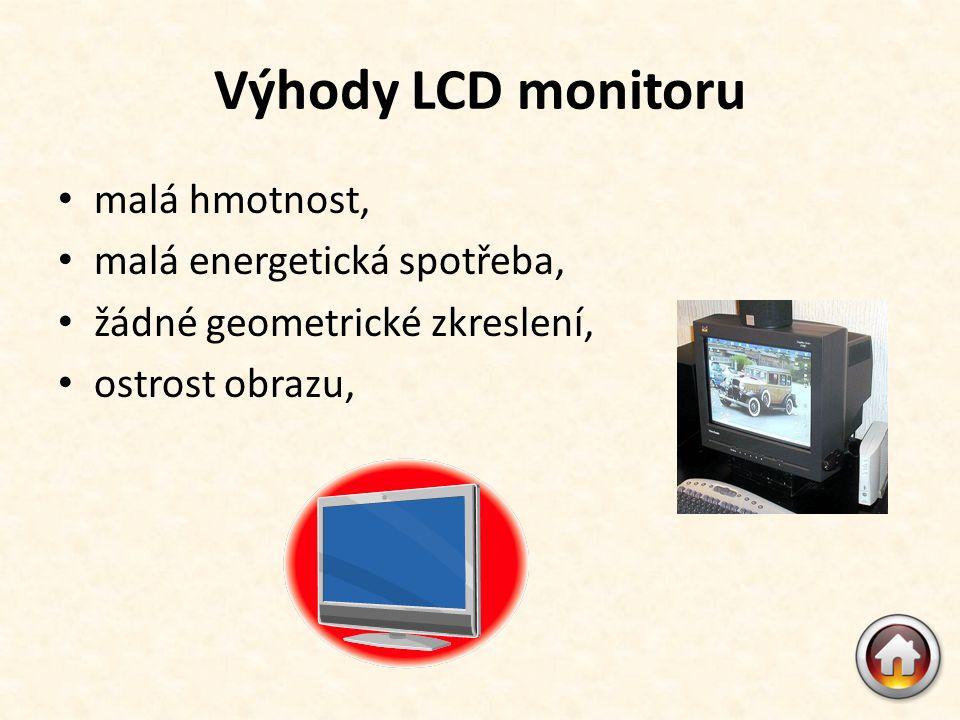 Výhody LCD monitoru • malá hmotnost, • malá energetická spotřeba, • žádné geometrické zkreslení, • ostrost obrazu,