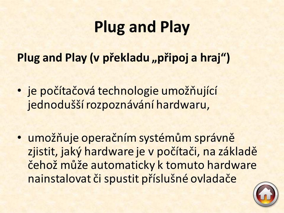 """Plug and Play Plug and Play (v překladu """"připoj a hraj ) • je počítačová technologie umožňující jednodušší rozpoznávání hardwaru, • umožňuje operačním systémům správně zjistit, jaký hardware je v počítači, na základě čehož může automaticky k tomuto hardware nainstalovat či spustit příslušné ovladače"""