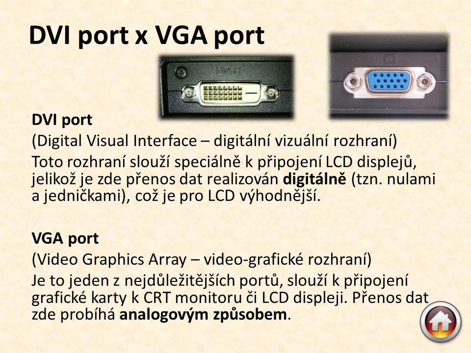 DVI port x VGA port DVI port (Digital Visual Interface – digitální vizuální rozhraní) Toto rozhraní slouží speciálně k připojení LCD displejů, jelikož je zde přenos dat realizován digitálně (tzn.