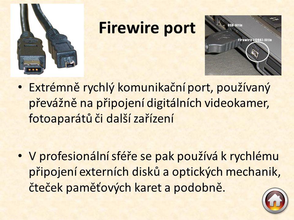 Firewire port • Extrémně rychlý komunikační port, používaný převážně na připojení digitálních videokamer, fotoaparátů či další zařízení • V profesionální sféře se pak používá k rychlému připojení externích disků a optických mechanik, čteček paměťových karet a podobně.