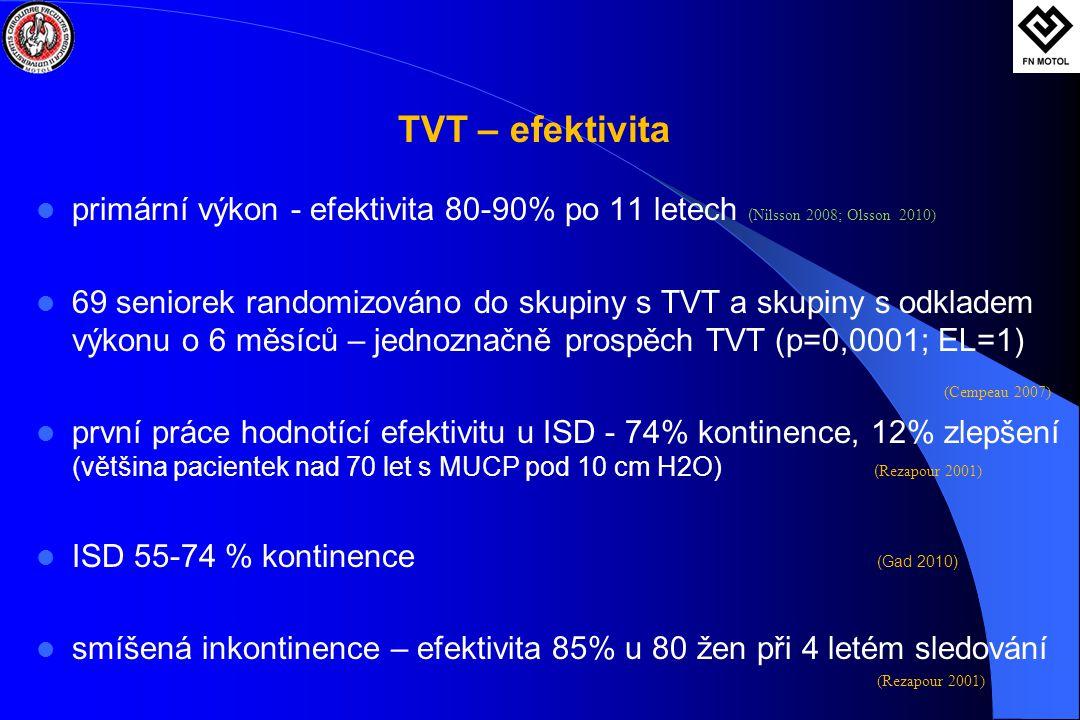 TVT – efektivita  primární výkon - efektivita 80-90% po 11 letech ( Nilsson 2008; Olsson 2010)  69 seniorek randomizováno do skupiny s TVT a skupiny s odkladem výkonu o 6 měsíců – jednoznačně prospěch TVT (p=0,0001; EL=1) (Cempeau 2007)  první práce hodnotící efektivitu u ISD - 74% kontinence, 12% zlepšení (většina pacientek nad 70 let s MUCP pod 10 cm H2O) ( Rezapour 2001)  ISD 55-74 % kontinence (Gad 2010)  smíšená inkontinence – efektivita 85% u 80 žen při 4 letém sledování (Rezapour 2001)