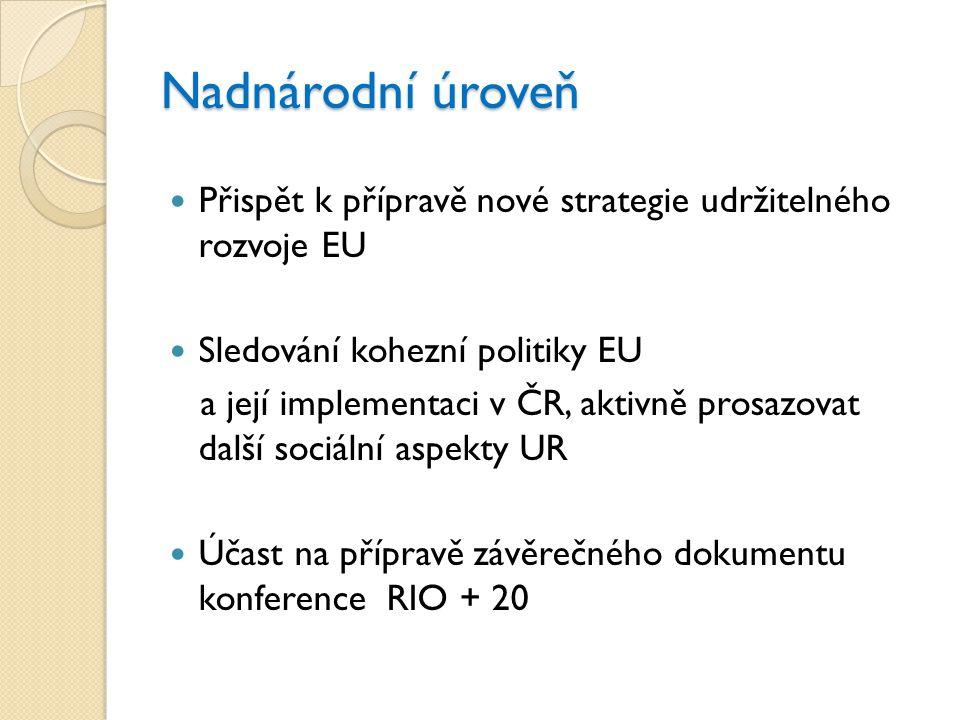 Nadnárodní úroveň  Přispět k přípravě nové strategie udržitelného rozvoje EU  Sledování kohezní politiky EU a její implementaci v ČR, aktivně prosaz