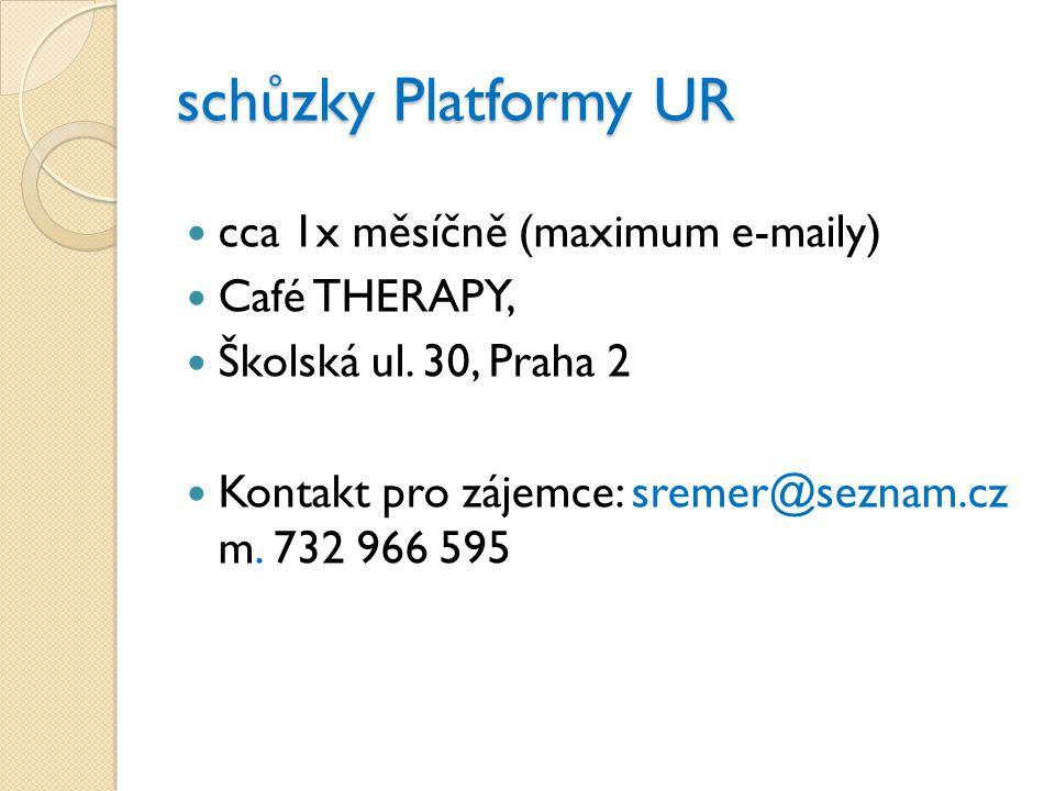 schůzky Platformy UR  cca 1x měsíčně (maximum e-maily)  Café THERAPY,  Školská ul. 30, Praha 2  Kontakt pro zájemce: sremer@seznam.cz m. 732 966 5