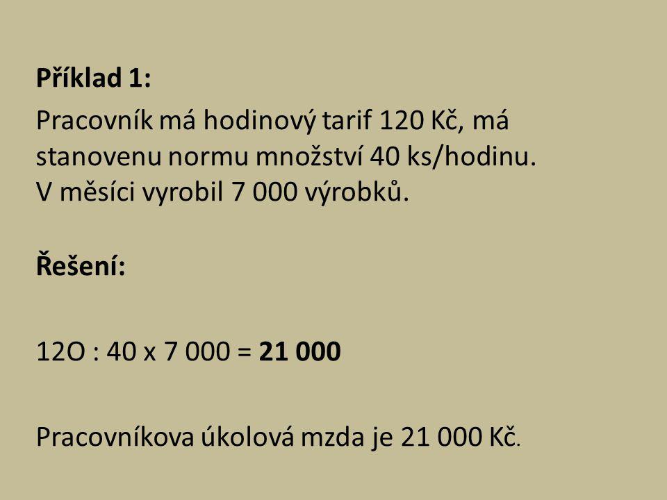 Příklad 1: Pracovník má hodinový tarif 120 Kč, má stanovenu normu množství 40 ks/hodinu. V měsíci vyrobil 7 000 výrobků. Řešení: 12O : 40 x 7 000 = 21