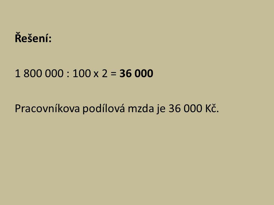 Řešení: 1 800 000 : 100 x 2 = 36 000 Pracovníkova podílová mzda je 36 000 Kč.