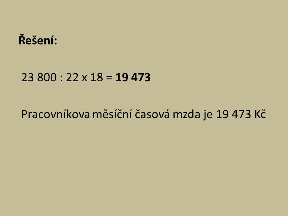 Řešení: 23 800 : 22 x 18 = 19 473 Pracovníkova měsíční časová mzda je 19 473 Kč