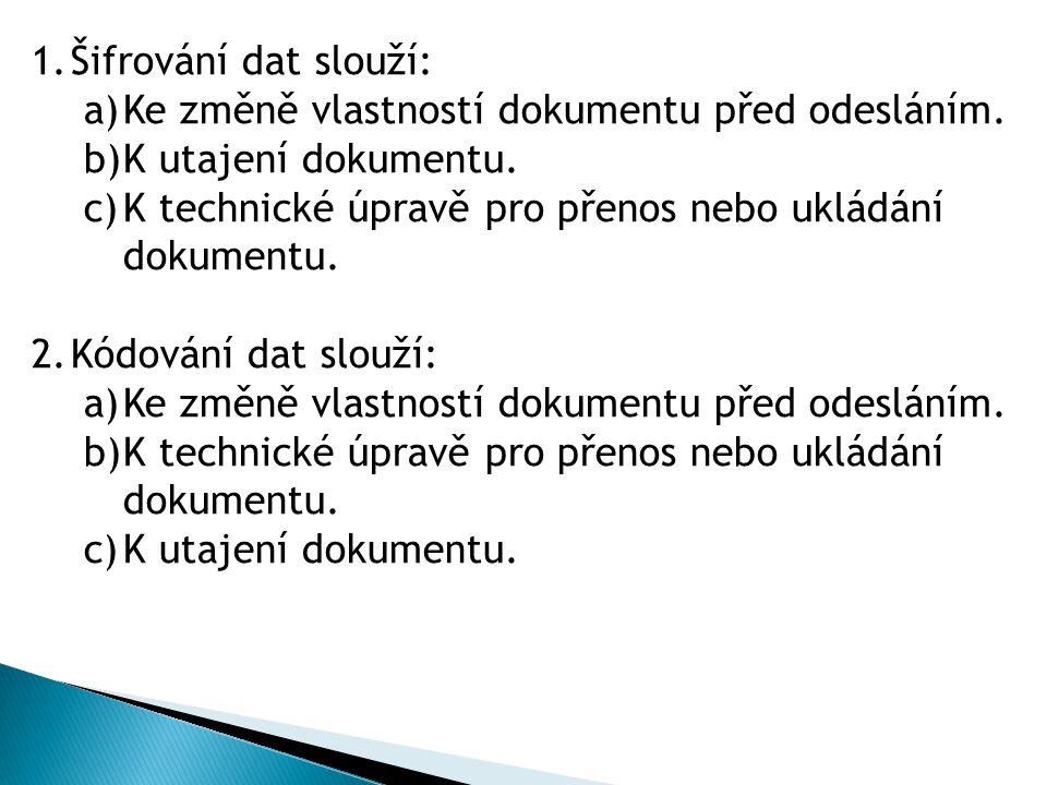 1.Šifrování dat slouží: a)Ke změně vlastností dokumentu před odesláním. b)K utajení dokumentu. c)K technické úpravě pro přenos nebo ukládání dokumentu