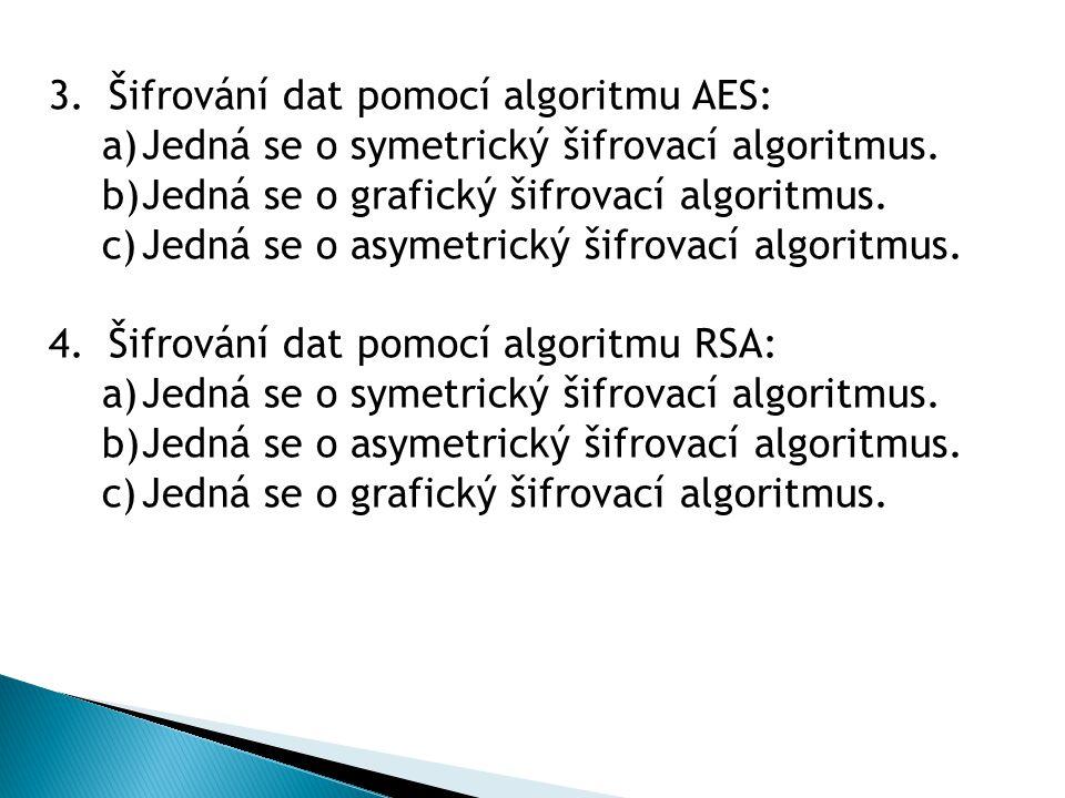 3.Šifrování dat pomocí algoritmu AES: a)Jedná se o symetrický šifrovací algoritmus. b)Jedná se o grafický šifrovací algoritmus. c)Jedná se o asymetric