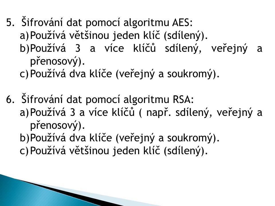 5.Šifrování dat pomocí algoritmu AES: a)Používá většinou jeden klíč (sdílený). b)Používá 3 a více klíčů sdílený, veřejný a přenosový). c)Používá dva k