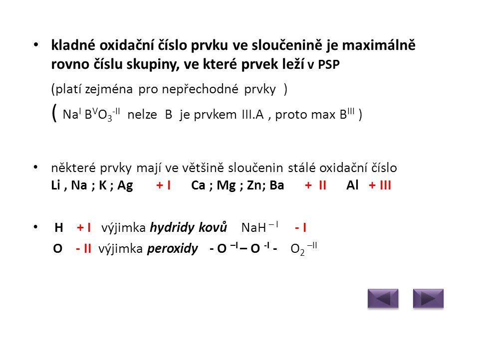 • kladné oxidační číslo prvku ve sloučenině je maximálně rovno číslu skupiny, ve které prvek leží v PSP (platí zejména pro nepřechodné prvky ) ( Na I B V O 3 -II nelze B je prvkem III.A, proto max B III ) • některé prvky mají ve většině sloučenin stálé oxidační číslo Li, Na ; K ; Ag + I Ca ; Mg ; Zn; Ba + II Al + III • H + I výjimka hydridy kovů NaH – I - I O - II výjimka peroxidy - O –I – O -I - O 2 –II