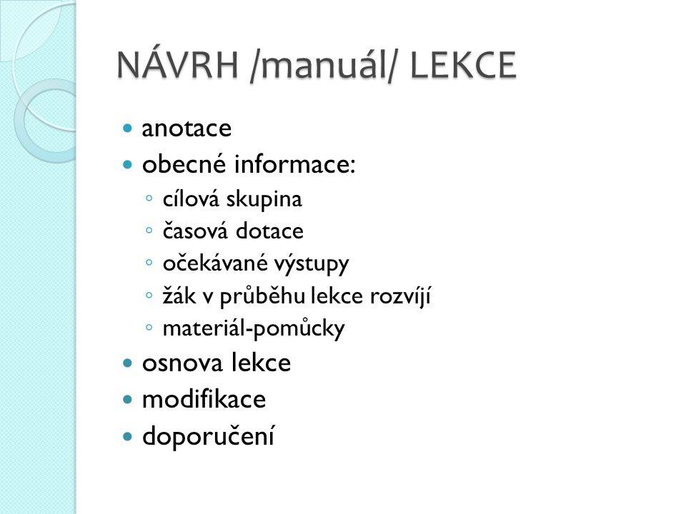 NÁVRH /manuál/ LEKCE  anotace  obecné informace: ◦ cílová skupina ◦ časová dotace ◦ očekávané výstupy ◦ žák v průběhu lekce rozvíjí ◦ materiál-pomůcky  osnova lekce  modifikace  doporučení