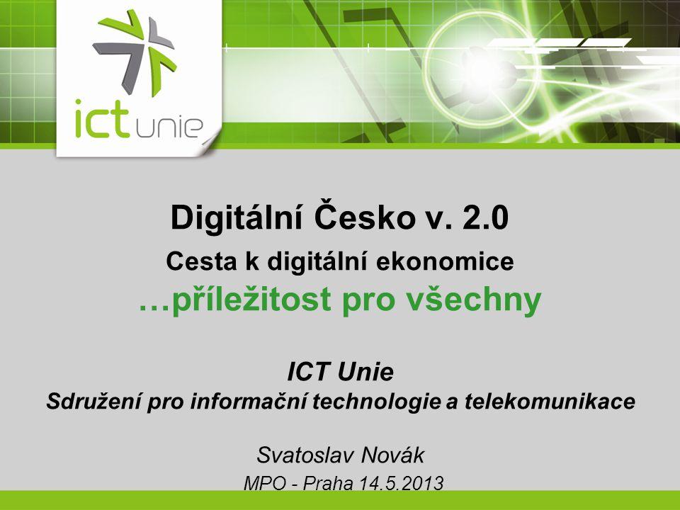 Digitální Česko v. 2.0 Cesta k digitální ekonomice …příležitost pro všechny ICT Unie Sdružení pro informační technologie a telekomunikace Svatoslav No