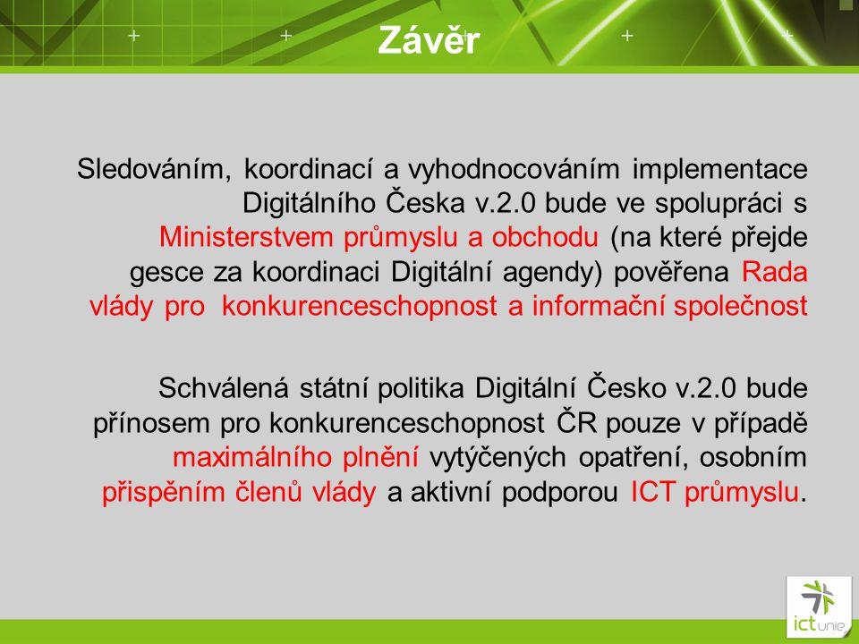 Závěr Sledováním, koordinací a vyhodnocováním implementace Digitálního Česka v.2.0 bude ve spolupráci s Ministerstvem průmyslu a obchodu (na které přejde gesce za koordinaci Digitální agendy) pověřena Rada vlády pro konkurenceschopnost a informační společnost Schválená státní politika Digitální Česko v.2.0 bude přínosem pro konkurenceschopnost ČR pouze v případě maximálního plnění vytýčených opatření, osobním přispěním členů vlády a aktivní podporou ICT průmyslu.