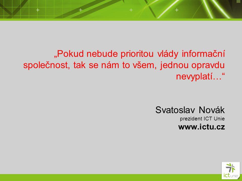 """""""Pokud nebude prioritou vlády informační společnost, tak se nám to všem, jednou opravdu nevyplatí… Svatoslav Novák prezident ICT Unie www.ictu.cz"""