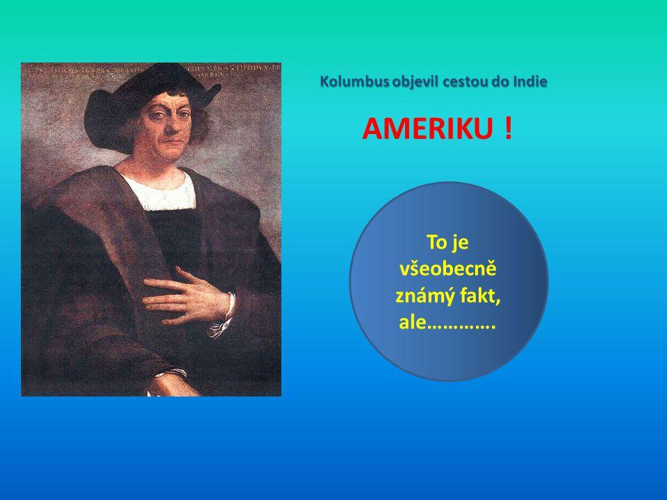 Kolumbus objevil cestou do Indie AMERIKU ! To je všeobecně známý fakt, ale………….