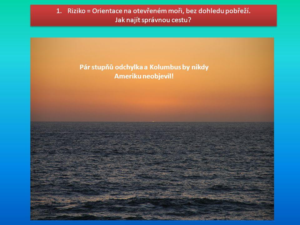 1.Riziko = Orientace na otevřeném moři, bez dohledu pobřeží. Jak najít správnou cestu? 1.Riziko = Orientace na otevřeném moři, bez dohledu pobřeží. Ja