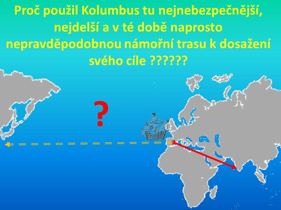 Proč použil Kolumbus tu nejnebezpečnější, nejdelší a v té době naprosto nepravděpodobnou námořní trasu k dosažení svého cíle ?????? ?