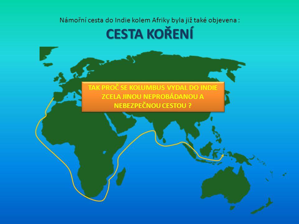 Námořní cesta do Indie kolem Afriky byla již také objevena : CESTA KOŘENÍ TAK PROČ SE KOLUMBUS VYDAL DO INDIE ZCELA JINOU NEPROBÁDANOU A NEBEZPEČNOU C