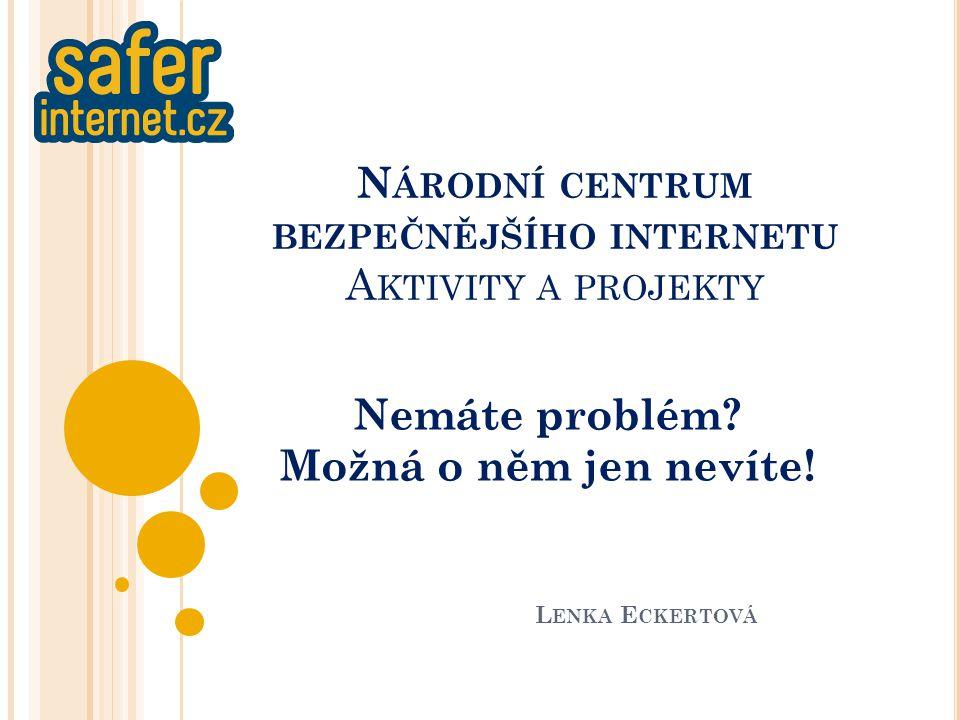 N ÁRODNÍ CENTRUM BEZPEČNĚJŠÍHO INTERNETU A KTIVITY A PROJEKTY Nemáte problém.