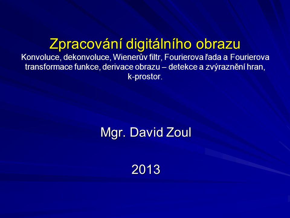 Zpracování digitálního obrazu Zpracování digitálního obrazu Konvoluce, dekonvoluce, Wienerův filtr, Fourierova řada a Fourierova transformace funkce,