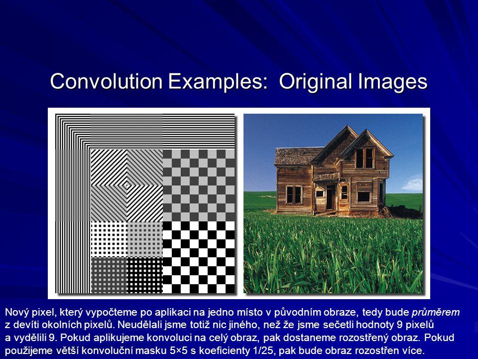 Convolution Examples: Original Images Nový pixel, který vypočteme po aplikaci na jedno místo v původním obraze, tedy bude průměrem z devíti okolních p
