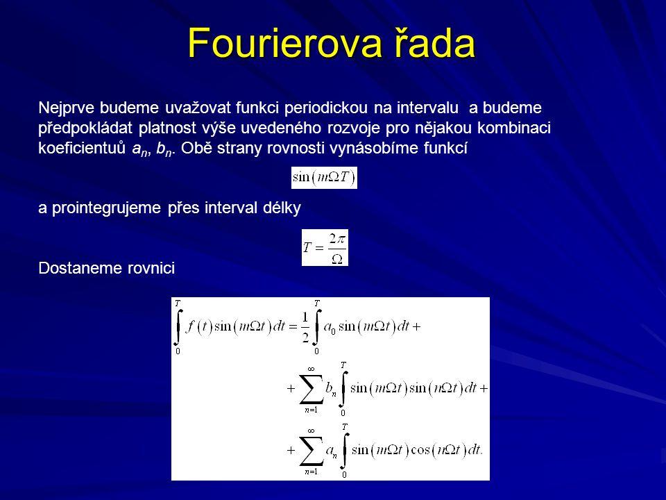Fourierova řada Nejprve budeme uvažovat funkci periodickou na intervalu a budeme předpokládat platnost výše uvedeného rozvoje pro nějakou kombinaci koeficientuů a n, b n.