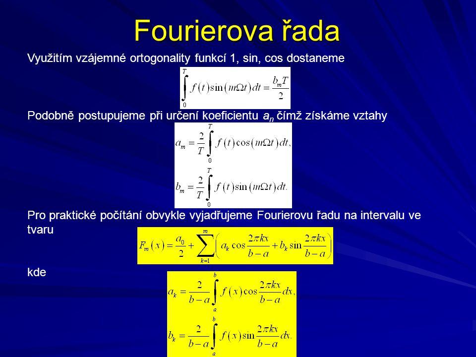 Fourierova řada Využitím vzájemné ortogonality funkcí 1, sin, cos dostaneme Podobně postupujeme při určení koeficientu a n čímž získáme vztahy Pro praktické počítání obvykle vyjadřujeme Fourierovu řadu na intervalu ve tvaru kde