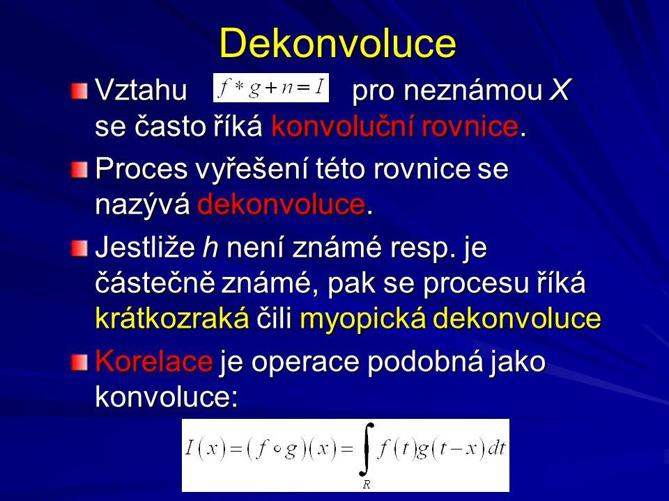 Dekonvoluce Vztahu pro neznámou X se často říká konvoluční rovnice. Proces vyřešení této rovnice se nazývá dekonvoluce. Jestliže h není známé resp. je
