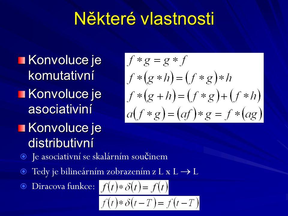 Některé vlastnosti Konvoluce je komutativní Konvoluce je asociativiní Konvoluce je distributivní  Je asociativní se skalárním sou č inem  Tedy je bilineárním zobrazením z L x L  L  Diracova funkce: