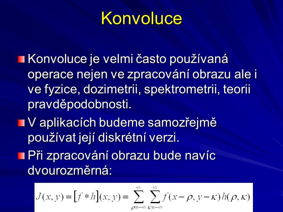 Konvoluce Konvoluce je velmi často používaná operace nejen ve zpracování obrazu ale i ve fyzice, dozimetrii, spektrometrii, teorii pravděpodobnosti. V