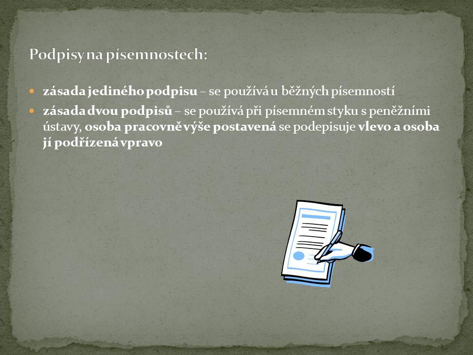  zásada jediného podpisu – se používá u běžných písemností  zásada dvou podpisů – se používá při písemném styku s peněžními ústavy, osoba pracovně výše postavená se podepisuje vlevo a osoba jí podřízená vpravo