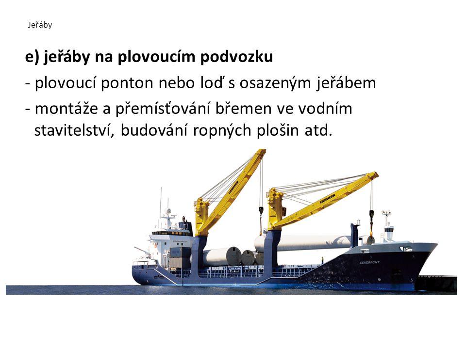 Jeřáby e) jeřáby na plovoucím podvozku - plovoucí ponton nebo loď s osazeným jeřábem - montáže a přemísťování břemen ve vodním stavitelství, budování ropných plošin atd.