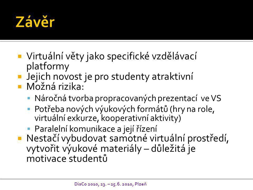  Virtuální věty jako specifické vzdělávací platformy  Jejich novost je pro studenty atraktivní  Možná rizika:  Náročná tvorba propracovaných prezentací ve VS  Potřeba nových výukových formátů (hry na role, virtuální exkurze, kooperativní aktivity)  Paralelní komunikace a její řízení  Nestačí vybudovat samotné virtuální prostředí, vytvořit výukové materiály – důležitá je motivace studentů DisCo 2010, 23.