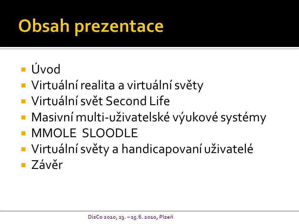  Úvod  Virtuální realita a virtuální světy  Virtuální svět Second Life  Masivní multi-uživatelské výukové systémy  MMOLE SLOODLE  Virtuální světy a handicapovaní uživatelé  Závěr DisCo 2010, 23.